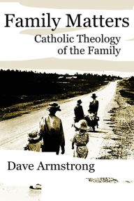 Family Matters: Catholic Theology of the Family - Dave Armstrong