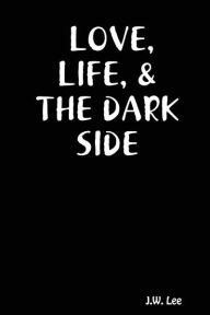 LOVE, LIFE, and the DARK SIDE - J. W. Lee