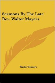 Sermons by the Late Revised Walter Mayers - Walter Mayers
