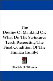 Destiny of Mankind or, What Do the Scriptures Teach Respecting the Final Condition of the Human Family? - Obadiah H. Tillotson