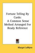 Fortune Telling by Cards: A Common Sense Method Arranged for Ready Reference