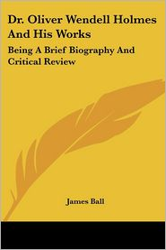 Dr Oliver Wendell Holmes and His Works: Being a Brief Biography and Critical Review - James Ball