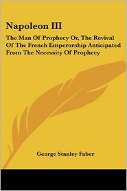 Napoleon III: The Man of Prophecy or, the Revival of the French - George Stanley Faber