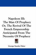 Napoleon III: The Man of Prophecy Or, the Revival of the French Emperorship Anticipated from the Necessity of Prophecy