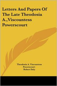 Letters and Papers of the Late Theodosia a, Viscountess Powerscourt - Theodosia A. Viscountess Powerscourt, Robert Daly (Editor)