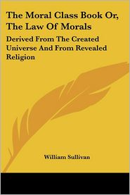 Moral Class Book or, the Law of Morals: Derived from the Created Universe and from Revealed Religion - William Sullivan