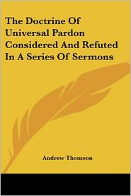 Doctrine of Universal Pardon Considered and Refuted in a Series of Sermons - Andrew Thomson