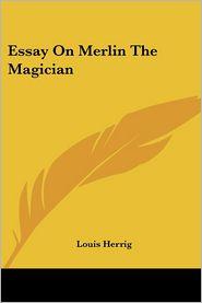 Essay on Merlin the Magician - Louis Herrig