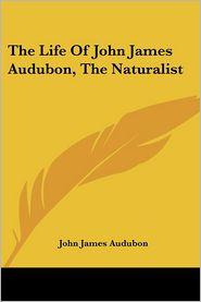 The Life of John James Audubon, the Naturalist - John James Audubon