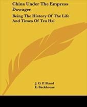 China Under the Empress Dowager: Being the History of the Life and Times of Tzu Hsi - Bland, J. O. P. / Backhouse, E.