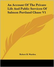 An Account of the Private Life and Public Services of Salmon Portland Chase V1 - Robert B. Warden