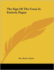 The Sign Of The Cross Is Entirely Pagan - Rev Robert Taylor