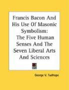 Francis Bacon and His Use of Masonic Symbolism: The Five Human Senses and the Seven Liberal Arts and Sciences