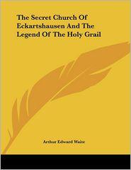 Secret Church of Eckartshausen and the Legend of the Holy Grail - Arthur Edward Waite