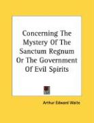 Concerning the Mystery of the Sanctum Regnum or the Government of Evil Spirits