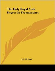 Holy Royal Arch Degree in Freemasonry - J.S.M. Ward