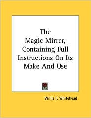 Magic Mirror, Containing Full Instructions on Its Make and Use - Willis F. Whitehead