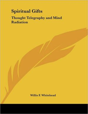 Spiritual Gifts: Thought Telegraphy and Mind Radiation - Willis F. Whitehead
