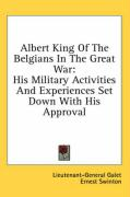 Albert King of the Belgians in the Great War: His Military Activities and Experiences Set Down with His Approval
