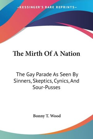 The Mirth of a Nation: The Gay Parade As Seen by Sinners, Skeptics, Cynics, and Sour-Pusses - Bonny T. Wood (Editor)