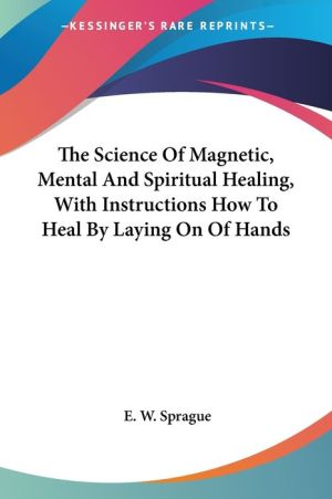 The Science of Magnetic, Mental and Spiritual Healing, with Instructions How to Heal by Laying on of Hands