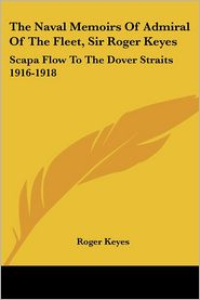 The Naval Memoirs of Admiral of the Fleet, Sir Roger Keyes: Scapa Flow to the Dover Straits 1916-1918 - Roger Keyes