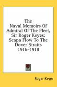 The Naval Memoirs of Admiral of the Fleet, Sir Roger Keyes: Scapa Flow to the Dover Straits 1916-1918