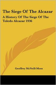 The Siege of the Alcazar: A History of the Siege of the Toledo Alcazar 1936 - Geoffrey McNeill-Moss
