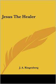 Jesus the Healer - J.A. Ringenberg