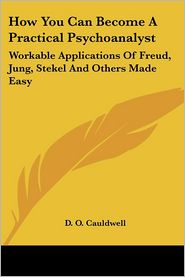 How You Can Become a Practical Psychoanalyst: Workable Applications of Freud, Jung, Stekel and Others Made Easy - D.O. Cauldwell