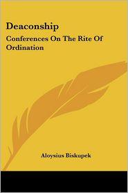 Deaconship: Conferences on the Rite of Ordination - Aloysius Biskupek