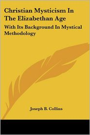 Christian Mysticism in the Elizabethan Age: With Its Background in Mystical Methodology - Joseph B. Collins