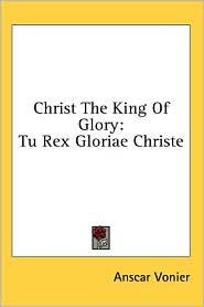 Christ the King of Glory: Tu Rex Gloriae Christe - Anscar Vonier