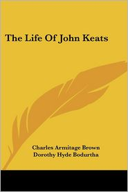 The Life of John Keats - Charles Armitage Brown, Willard Bissell Pope (Editor), Dorothy Hyde Bodurtha (Editor)
