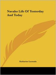 Navaho Life of Yesterday and Today - Katharine Luomala