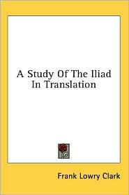 A Study of the Iliad in Translation - Frank Lowry Clark
