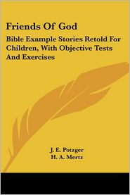 Friends of God: Bible Example Stories Retold for Children, with Objective Tests and Exercises - J.E. Potzger, H.A. Mertz