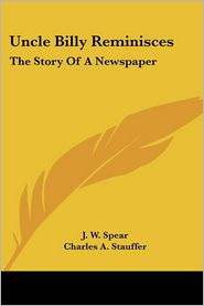 Uncle Billy Reminisces: The Story of A Newspaper - J.W. Spear, Foreword by Charles A. Stauffer