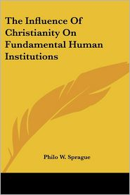 The Influence of Christianity on Fundamental Human Institutions - Philo W. Sprague