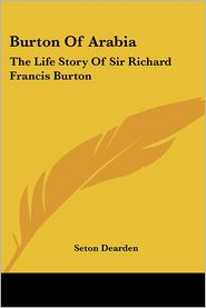 Burton of Arabia: The Life Story of Sir Richard Francis Burton - Seton Dearden