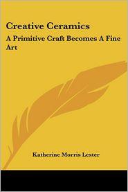 Creative Ceramics: A Primitive Craft Becomes A Fine Art - Katherine Morris Lester