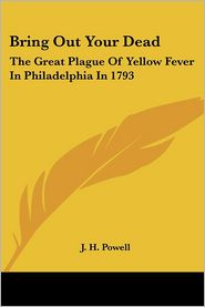 Bring Out Your Dead: The Great Plague of Yellow Fever in Philadelphia In 1793 - J.H. Powell