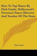How to Tap Dance by Nick Castle, Hollywood's Foremost Dance Director and Teacher of the Stars - Resuscitation Training Officer Nick Castle