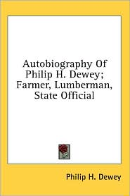 Autobiography of Philip H Dewey; Farmer, Lumberman, State Official - Philip H. Dewey