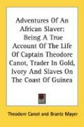 Adventures of an African Slaver: Being a True Account of the Life of Captain Theodore Canot, Trader in Gold, Ivory and Slaves on the Coast of Guinea