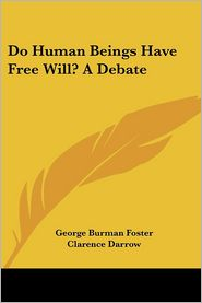 Do Human Beings Have Free Will? a Debate - George Burman Foster, Clarence Darrow