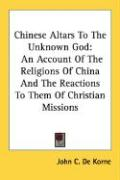 Chinese Altars to the Unknown God: An Account of the Religions of China and the Reactions to Them of Christian Missions