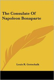The Consulate of Napoleon Bonaparte - Louis R. Gottschalk