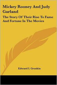 Mickey Rooney and Judy Garland: The Story of Their Rise to Fame and Fortune in the Movies - Edward I. Gruskin