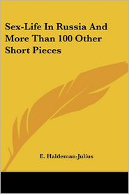 Sex-Life in Russia and More Than 100 Other Short Pieces - E. Haldeman-Julius (Editor)